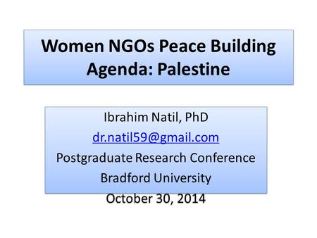 Women NGOs Peace Building Agenda: Palestine Ibrahim Natil, PhD Postgraduate Research Conference Bradford University October 30, 2014.