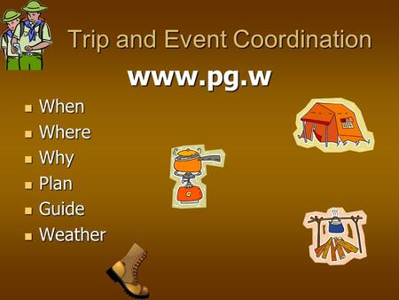 Trip and Event Coordination Trip and Event Coordination www.pg.w When When Where Where Why Why Plan Plan Guide Guide Weather Weather.