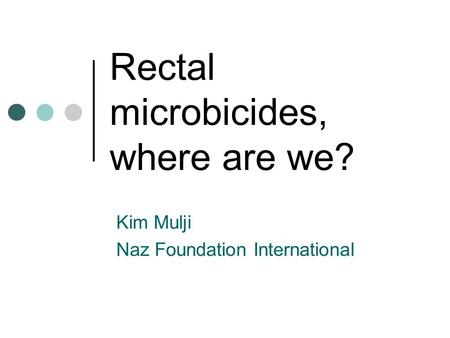 Rectal microbicides, where are we? Kim Mulji Naz Foundation International.