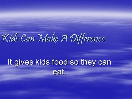 Kids Can Make A Difference It gives kids food so they can eat.
