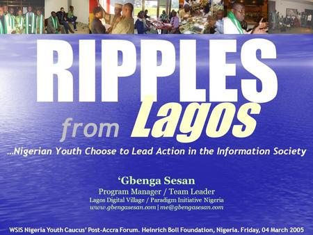 RIPPLES from Lagos …Nigerian Youth Choose to Lead Action in the Information Society 'Gbenga Sesan Program Manager / Team Leader Lagos Digital Village /