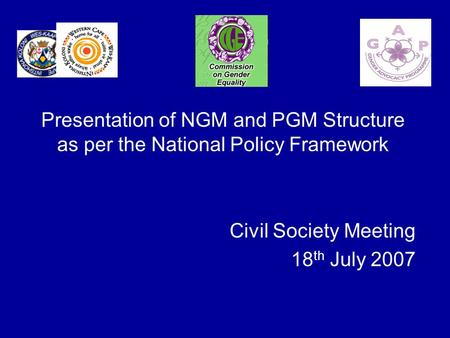 Presentation of NGM and PGM Structure as per the National Policy Framework Civil Society Meeting 18 th July 2007.