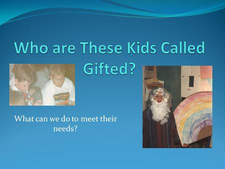 What can we do to meet their needs?. Gifted Truth or Consequences! Gifted students are social isolates by nature and prefer to be alone. You can tell.