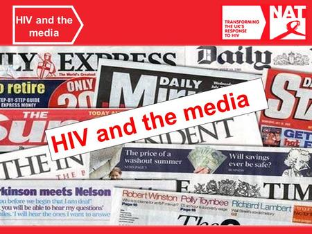 HIV and the media. Media reporting What do we mean by the media? What types of media do you use? What are some good things about the media? Is everything.