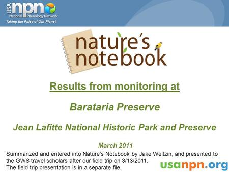 Results from monitoring at Barataria Preserve Jean Lafitte National Historic Park and Preserve March 2011 Summarized and entered into Nature's Notebook.