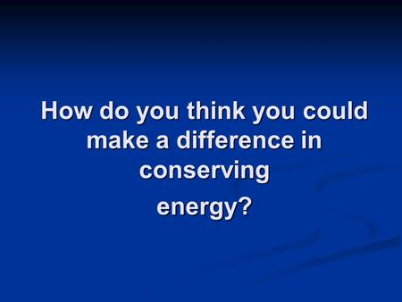 How do you think you could make a difference in conserving energy?