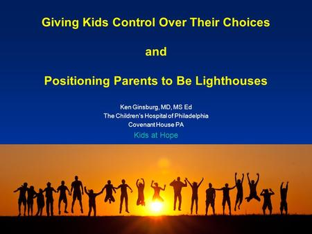 Giving Kids Control Over Their Choices and Positioning Parents to Be Lighthouses Ken Ginsburg, MD, MS Ed The Children's Hospital of Philadelphia Covenant.