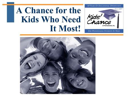 A Chance for the Kids Who Need It Most!. 10 Years of Educational Opportunity for PA Students in Need A Chance for the Kids Who Need It Most!  Kids' Chance.