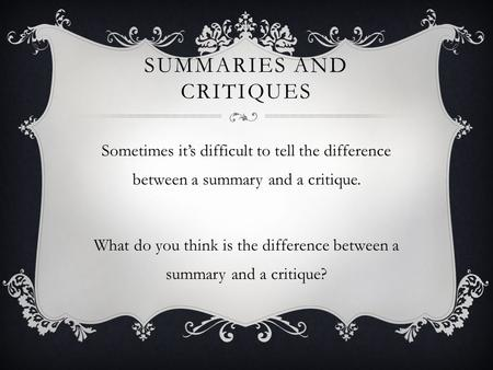 SUMMARIES AND CRITIQUES Sometimes it's difficult to tell the difference between a summary and a critique. What do you think is the difference between a.