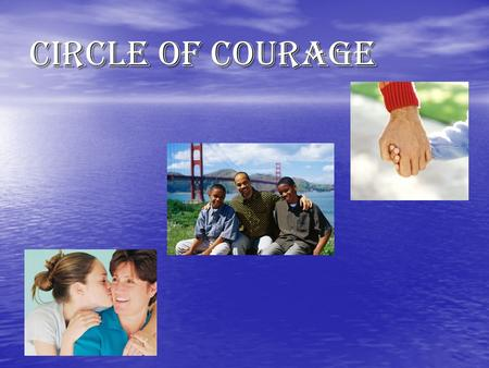 Circle of Courage. The Circle of Courage Why do I need to know this? Do you want to be the best person you can be? Do you want to be the best person.