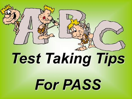 Test Taking Tips For PASS. Think positive! Don't panic.