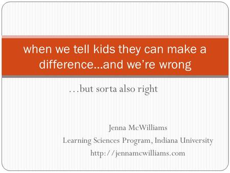 …but sorta also right when we tell kids they can make a difference…and we're wrong Jenna McWilliams Learning Sciences Program, Indiana University