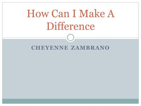"CHEYENNE ZAMBRANO How Can I Make A Difference. ""Be the change you want to see in the world."" – Gandhi."
