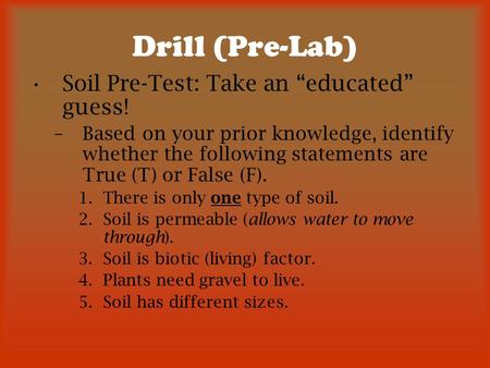 "Drill (Pre-Lab) Soil Pre-Test: Take an ""educated"" guess! –Based on your prior knowledge, identify whether the following statements are True (T) or False."