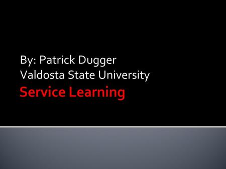 "By: Patrick Dugger Valdosta State University.  ""Service learning is a method of teaching, learning and reflecting that combines academic classroom curriculum."