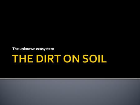 "The unknown ecosystem.  What is soil? What is it made of? Where do we get if from? What is your ""definition"" of soil."