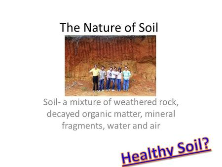 The Nature of Soil Soil- a mixture of weathered rock, decayed organic matter, mineral fragments, water and air.