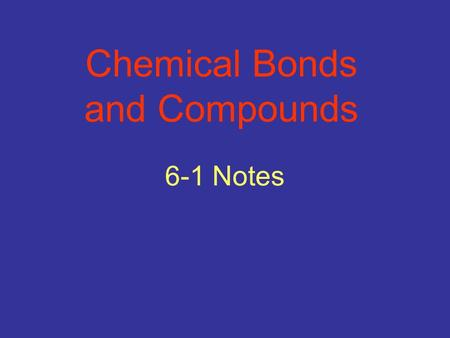 6-1 Notes Chemical Bonds and Compounds. Compounds have different properties from the elements that make them. O xygen and H ydrogen are both colorless,