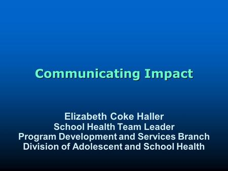 Communicating Impact Elizabeth Coke Haller School Health Team Leader Program Development and Services Branch Division of Adolescent and School Health.