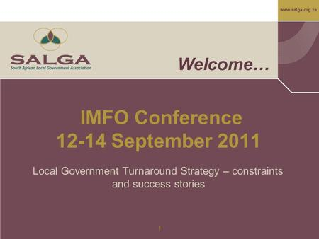 Www.salga.org.za 1 Welcome… IMFO Conference 12-14 September 2011 Local Government Turnaround Strategy – constraints and success stories.
