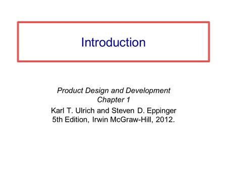 Introduction Product Design and Development Chapter 1 Karl T. Ulrich and Steven D. Eppinger 5th Edition, Irwin McGraw-Hill, 2012.