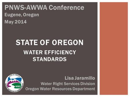 STATE OF OREGON WATER EFFICIENCY STANDARDS PNWS-AWWA Conference Eugene, Oregon May 2014 Lisa Jaramillo Water Right Services Division Oregon Water Resources.
