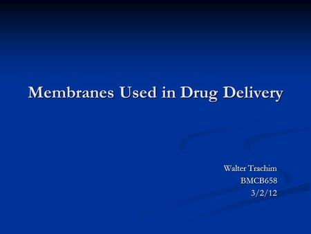 Membranes Used in Drug Delivery Walter Trachim BMCB6583/2/12.