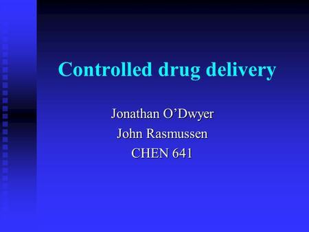 Controlled drug delivery Jonathan O'Dwyer John Rasmussen CHEN 641.