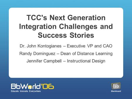 TCC's Next Generation Integration Challenges and Success Stories Dr. John Kontogianes – Executive VP and CAO Randy Dominguez – Dean of Distance Learning.