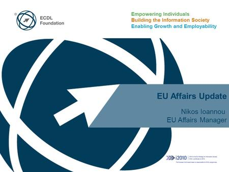 Empowering Individuals Building the Information Society Enabling Growth and Employability EU Affairs Update Nikos Ioannou EU Affairs Manager.