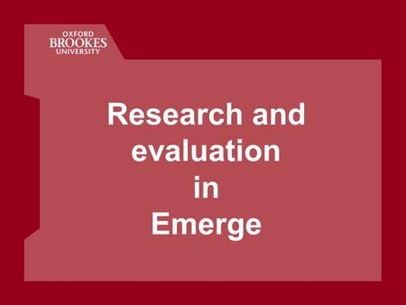 Research and evaluation in Emerge. Oxford Centre for Staff and Learning Development Our research approach Iterative and ongoing Inform the community tasks.