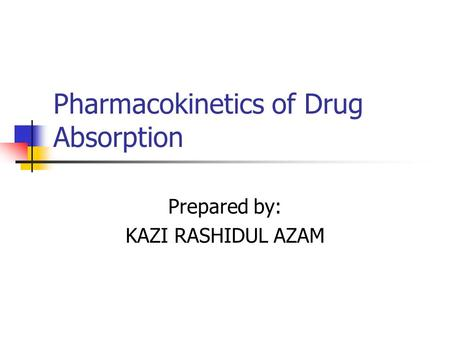 Pharmacokinetics of Drug Absorption Prepared by: KAZI RASHIDUL AZAM.