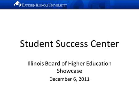 Student Success Center Illinois Board of Higher Education Showcase December 6, 2011.