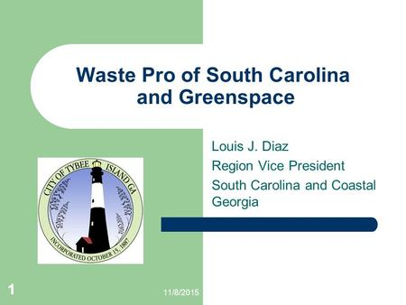 1 11/8/2015 1 Waste Pro of South Carolina and Greenspace Louis J. Diaz Region Vice President South Carolina and Coastal Georgia.