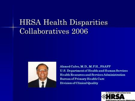 HRSA Health Disparities Collaboratives 2006 Ahmed Calvo, M.D., M.P.H., FAAFP U.S. Department of Health and Human Services Health Resources and Services.