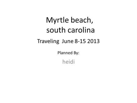 Myrtle beach, south carolina heidi Traveling June 8-15 2013 Planned By: