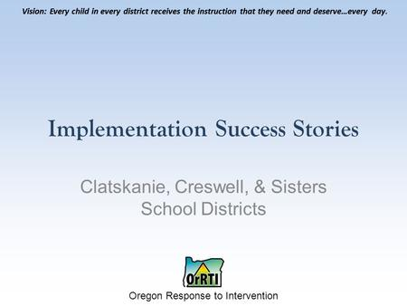 Vision: Every child in every district receives the instruction that they need and deserve…every day. Oregon Response to Intervention Vision: Every child.