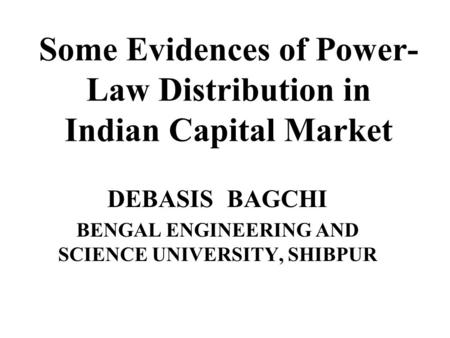 Some Evidences of Power- Law Distribution in Indian Capital Market DEBASIS BAGCHI BENGAL ENGINEERING AND SCIENCE UNIVERSITY, SHIBPUR.