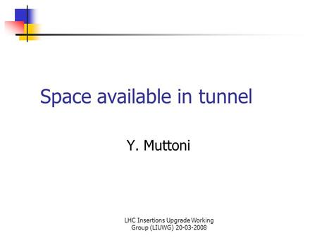 LHC Insertions Upgrade Working Group (LIUWG) 20-03-2008 Space available in tunnel Y. Muttoni.