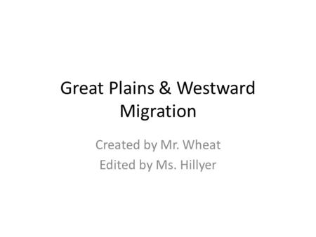 Great Plains & Westward Migration Created by Mr. Wheat Edited by Ms. Hillyer.