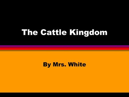 The Cattle Kingdom By Mrs. White. Longhorns l Brought by Spaniards in 1500's l Horns may be 6 ft. wide l Run fast l 1700's and 1800's: Herds grew American.