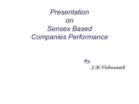 By, S.M.Vishwanath Presentation on Sensex Based Companies Performance.