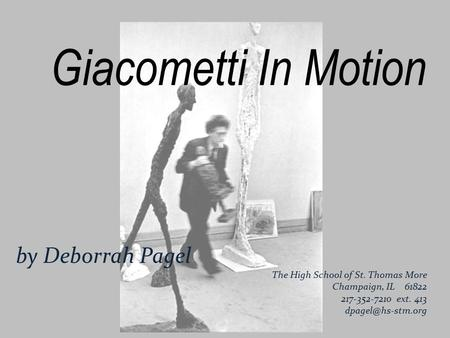 Giacometti In Motion by Deborrah Pagel The High School of St. Thomas More Champaign, IL 61822 217-352-7210 ext. 413