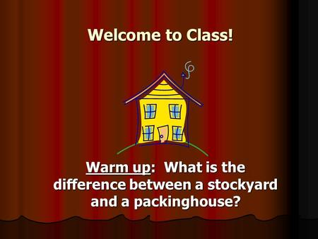 Welcome to Class! Warm up: What is the difference between a stockyard and a packinghouse?