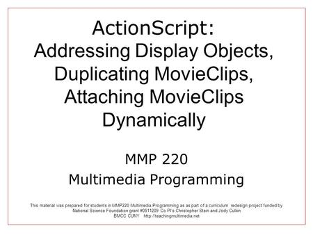ActionScript: Addressing Display Objects, Duplicating MovieClips, Attaching MovieClips Dynamically MMP 220 Multimedia Programming This material was prepared.