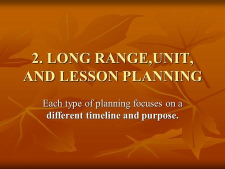 2. LONG RANGE,UNIT, AND LESSON PLANNING Each type of planning focuses on a different timeline and purpose.