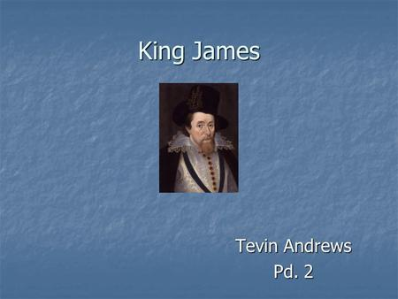 King James Tevin Andrews Pd. 2. Background Born in 1566 to Mary, Queen of Scots and Henry, Lord Darnley Born in 1566 to Mary, Queen of Scots and Henry,