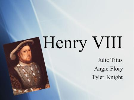 Henry VIII Julie Titus Angie Flory Tyler Knight Julie Titus Angie Flory Tyler Knight.