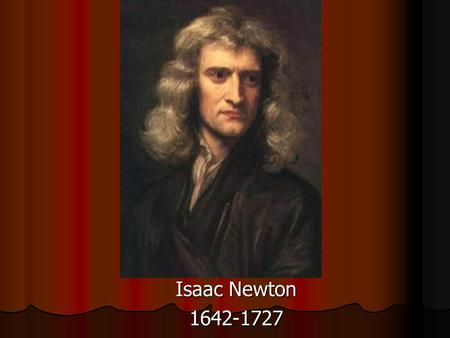 Isaac Newton 1642-1727. Who was Isaac Newton? Born in England Born in England Physicist, mathematician, astronomer, alchemist and philosopher Physicist,