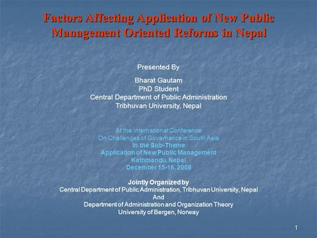 1 Factors Affecting Application of New Public Management Oriented Reforms in Nepal Presented By Bharat Gautam PhD Student Central Department of Public.